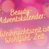 Beauty-Adventskalender: Weihnachtszeit ist Wohlfühl-Zeit